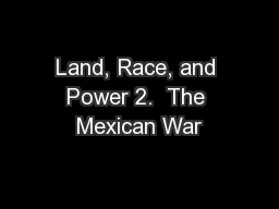 Land, Race, and Power 2.  The Mexican War