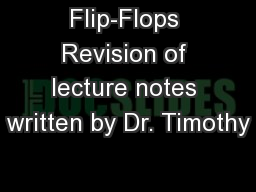 Flip-Flops Revision of lecture notes written by Dr. Timothy