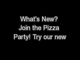 What's New? Join the Pizza Party! Try our new