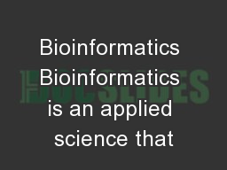 Bioinformatics Bioinformatics is an applied science that