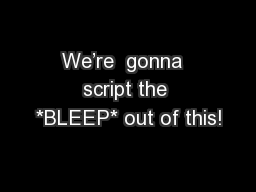 We�re  gonna  script the *BLEEP* out of this!
