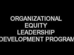 ORGANIZATIONAL EQUITY LEADERSHIP DEVELOPMENT PROGRAM