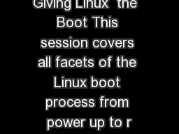 Giving Linux  the  Boot This session covers all facets of the Linux boot process from power up to r
