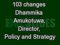 Update - CP 103 changes Dhammika Amukotuwa, Director, Policy and Strategy