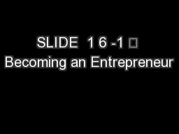 SLIDE  1 6 -1 	 Becoming an Entrepreneur