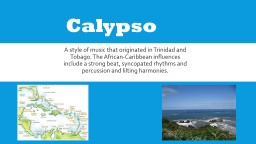 Calypso A style of music that originated in Trinidad and Tobago. The African-Caribbean influences i
