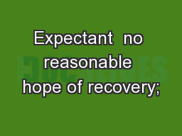 Expectant  no reasonable hope of recovery;