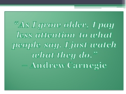 """"""" As I grow older, I pay less attention to what people say. I just watch what they do."""""""