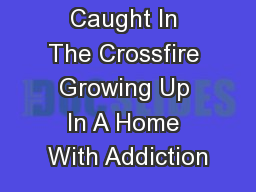 Caught In The Crossfire Growing Up In A Home With Addiction