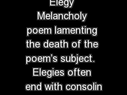 Elegy Melancholy poem lamenting the death of the poem's subject.  Elegies often end with consolin