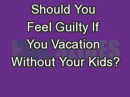 Should You Feel Guilty If You Vacation Without Your Kids?