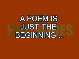 A POEM IS JUST THE BEGINNING ...
