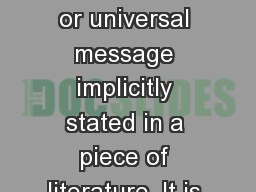 THEME The central idea or universal message implicitly stated in a piece of literature. It is the a