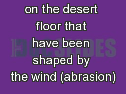 - Rocks lying on the desert floor that have been shaped by the wind (abrasion)