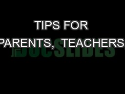 TIPS FOR PARENTS,  TEACHERS,