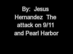 By:  Jesus Hernandez  The attack on 9/11 and Pearl Harbor