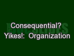 Consequential? Yikes!:  Organization