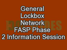 General Lockbox Network FASP Phase 2 Information Session