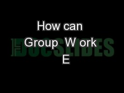 How can Group  W ork   E PowerPoint PPT Presentation