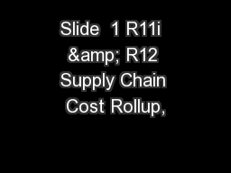 Slide  1 R11i  & R12 Supply Chain Cost Rollup,