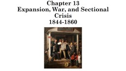Chapter 13 Expansion, War, and Sectional Crisis