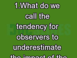 Unit 14: Module 74 1.What do we call the tendency for observers to underestimate the impact of the