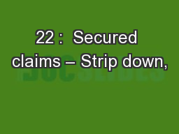 22 :  Secured claims – Strip down,