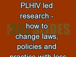 The value of PLHIV led research - how to change laws, policies and practice with less