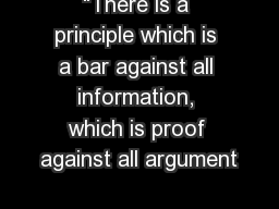 """There is a principle which is a bar against all information, which is proof against all argument"