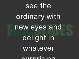 Take a moment to see the ordinary with new eyes and delight in whatever surprising awaits, even sma