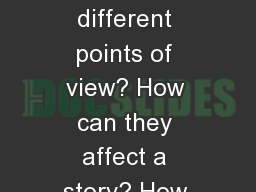 Point of view (POV) What are the different points of view? How can they affect a story? How can we