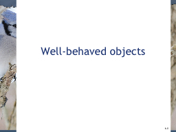 Well-behaved objects 6 .0