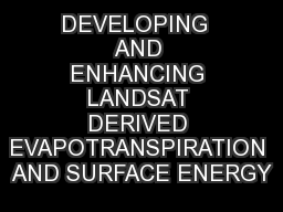 DEVELOPING  AND ENHANCING LANDSAT DERIVED EVAPOTRANSPIRATION AND SURFACE ENERGY