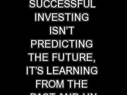 THE KEY TO SUCCESSFUL INVESTING ISN�T PREDICTING THE FUTURE, IT�S LEARNING FROM THE PAST AND UN