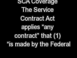 "SCA Coverage The Service Contract Act applies ""any contract"" that (1) ""is made by the Federal"