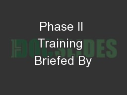 Phase II Training  Briefed By