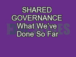 SHARED GOVERNANCE What We've Done So Far