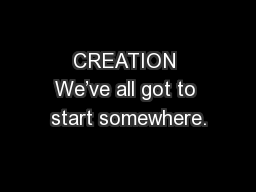 CREATION We've all got to start somewhere.