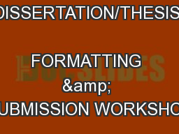 DISSERTATION/THESIS  FORMATTING & SUBMISSION WORKSHOP