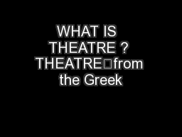 WHAT IS  THEATRE ? THEATRE	from the Greek PowerPoint PPT Presentation