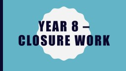 Year 8 – closure work Read the information carefully