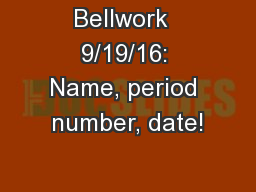 Bellwork  9/19/16: Name, period number, date!