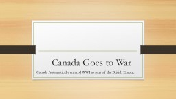 Canada Goes to War Canada Automatically entered WWI as part of the British Empire
