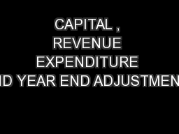 CAPITAL , REVENUE EXPENDITURE AND YEAR END ADJUSTMENTS