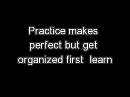 Practice makes perfect but get organized first  learn