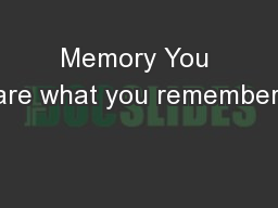 Memory You are what you remember!