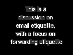 This is a discussion on email etiquette, with a focus on forwarding etiquette PowerPoint PPT Presentation
