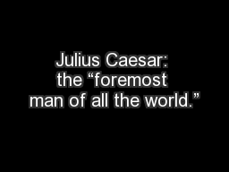 """Julius Caesar: the """"foremost man of all the world."""""""