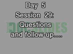 Day  5 Session  29:  Questions and follow-up…. PowerPoint PPT Presentation