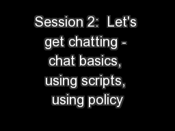 Session 2:  Let's get chatting - chat basics, using scripts, using policy